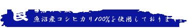 食 当店のご飯は魚沼産コシヒカリ100%を使用しております。